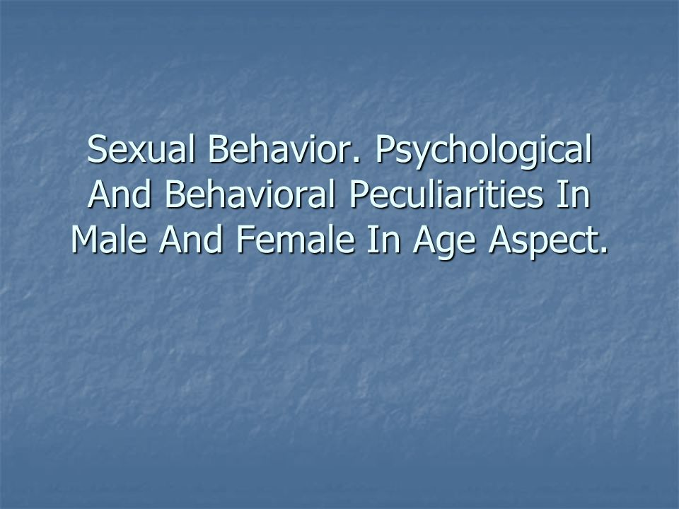 Sexual Behavior. Psychological And Behavioral Peculiarities In Male And Female In Age Aspect.