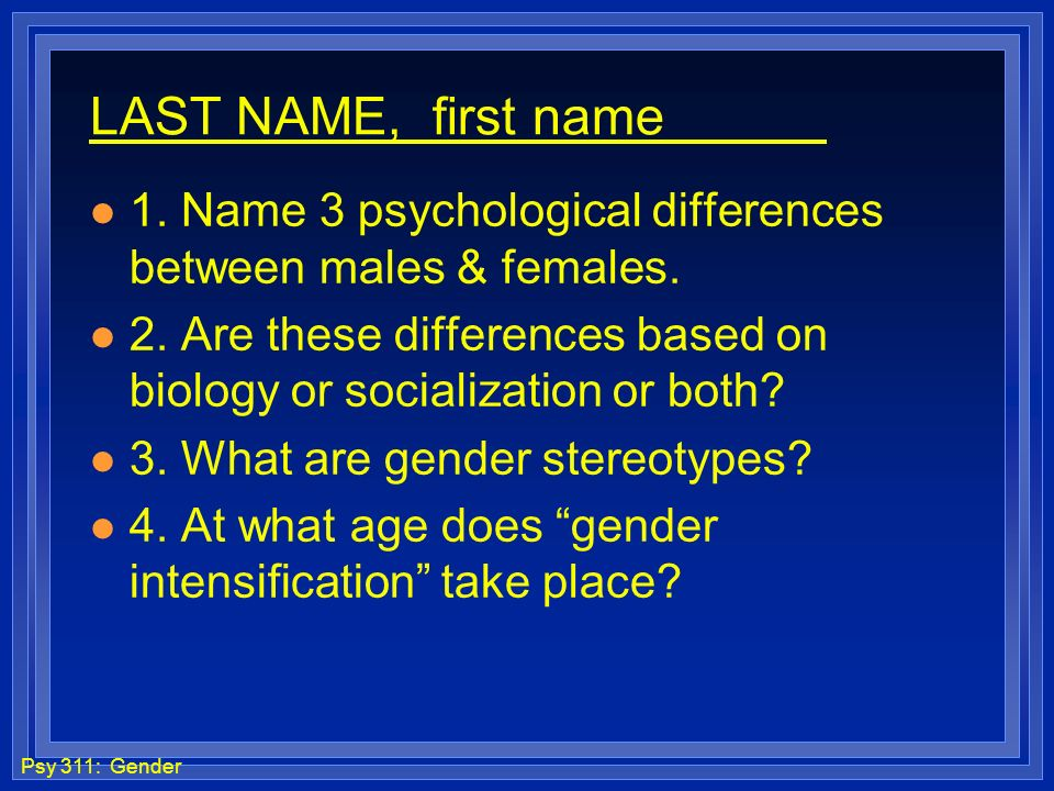 LAST NAME, first name 1. Name 3 psychological differences between males & females.