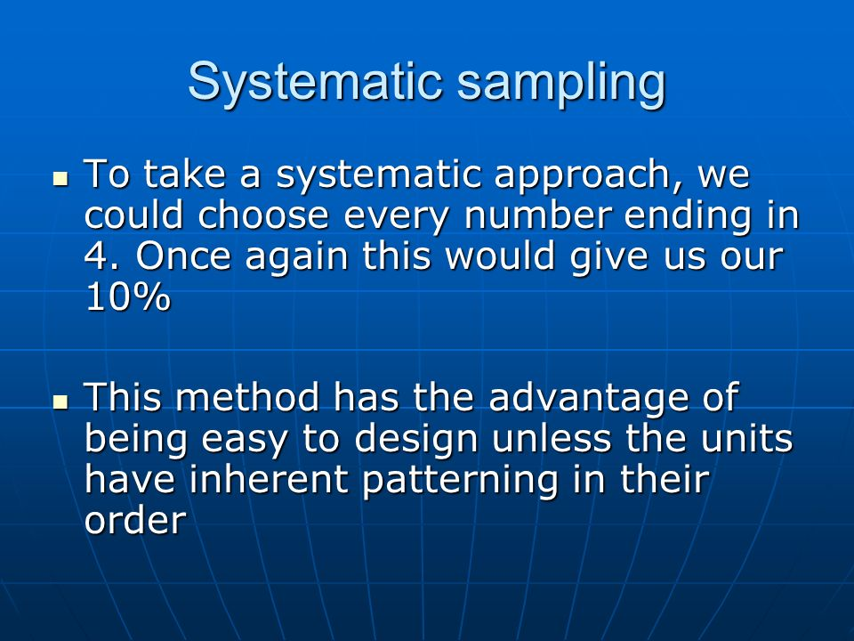 Systematic sampling To take a systematic approach, we could choose every number ending in 4. Once again this would give us our 10%