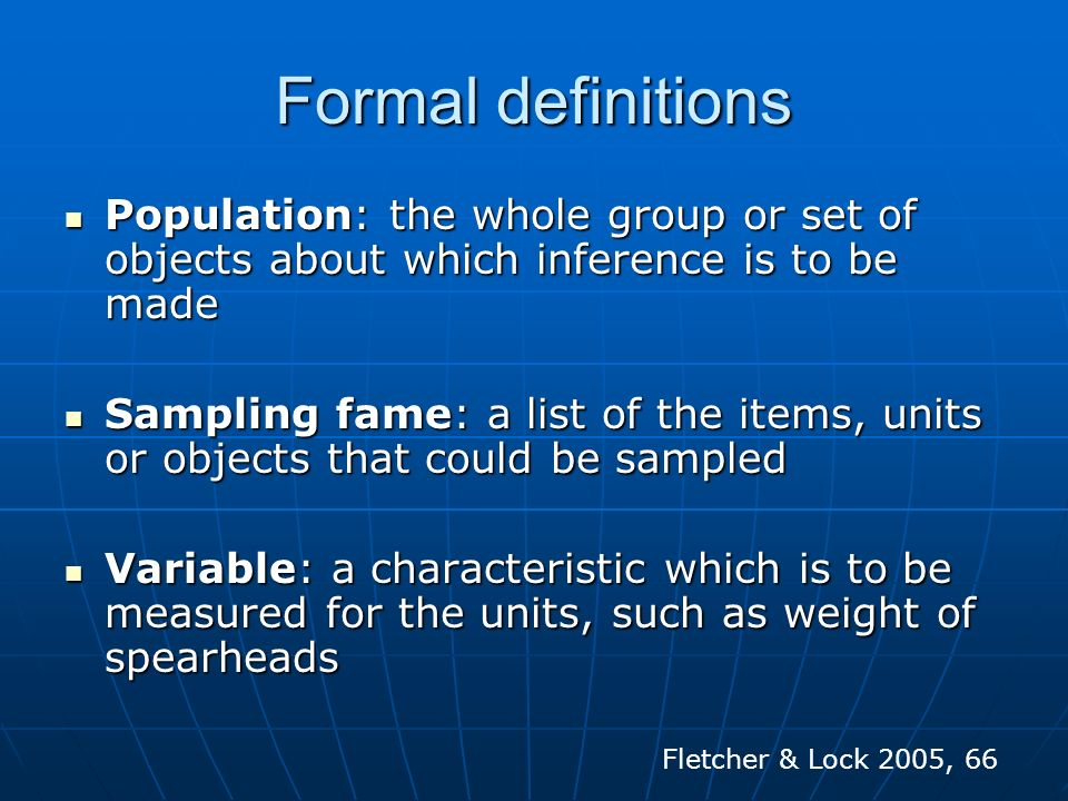 Formal definitions Population: the whole group or set of objects about which inference is to be made.