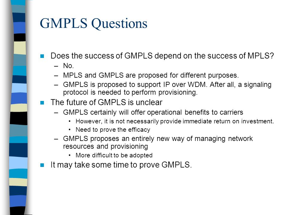 GMPLS Questions Does the success of GMPLS depend on the success of MPLS No. MPLS and GMPLS are proposed for different purposes.