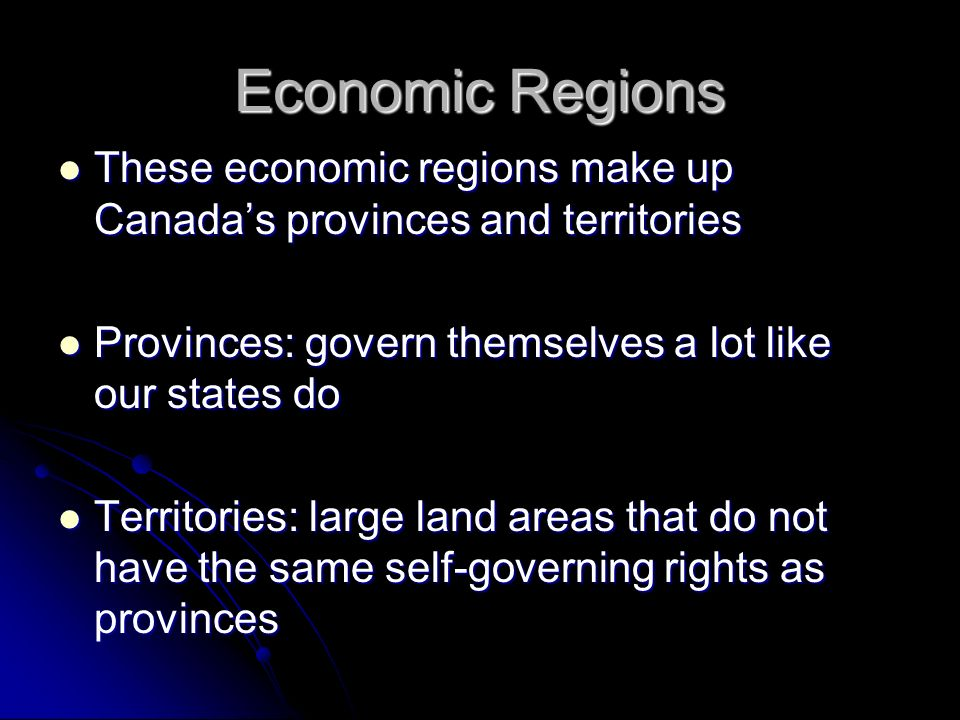 Economic Regions These economic regions make up Canada's provinces and territories. Provinces: govern themselves a lot like our states do.