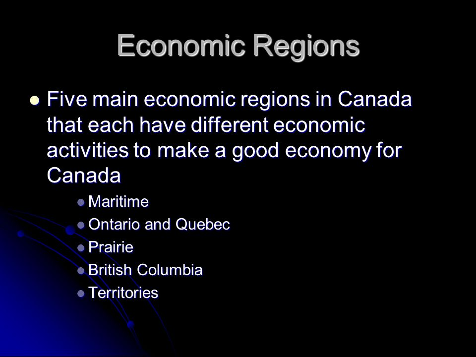 Economic Regions Five main economic regions in Canada that each have different economic activities to make a good economy for Canada.