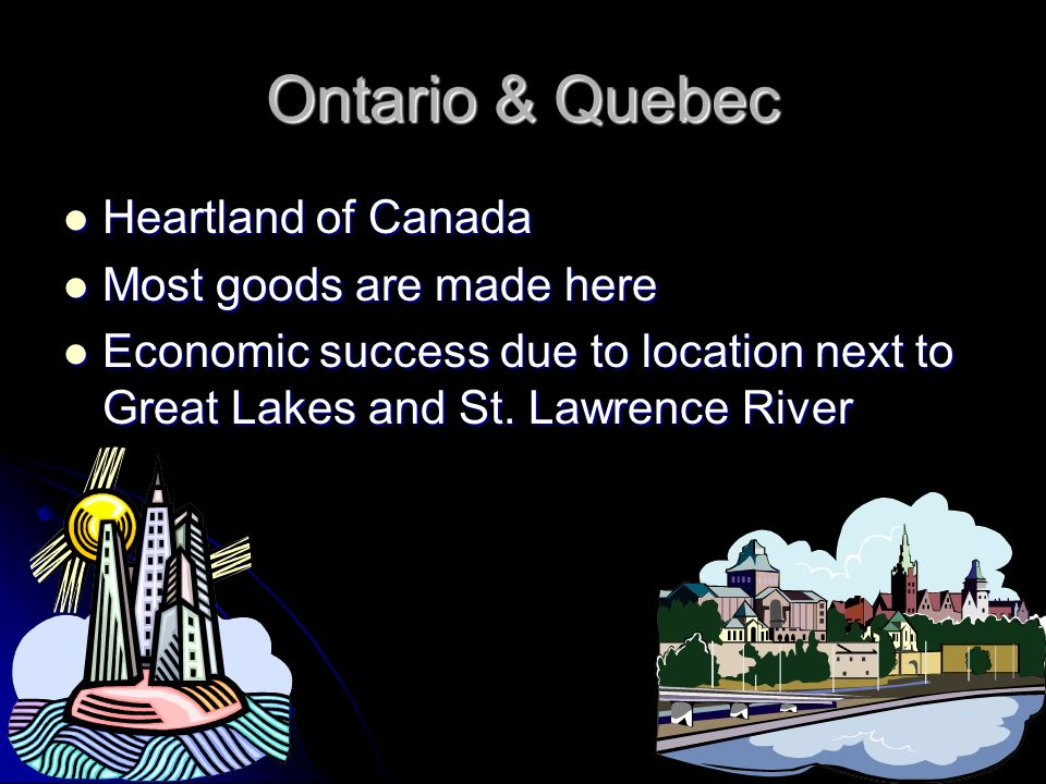 Ontario & Quebec Heartland of Canada Most goods are made here