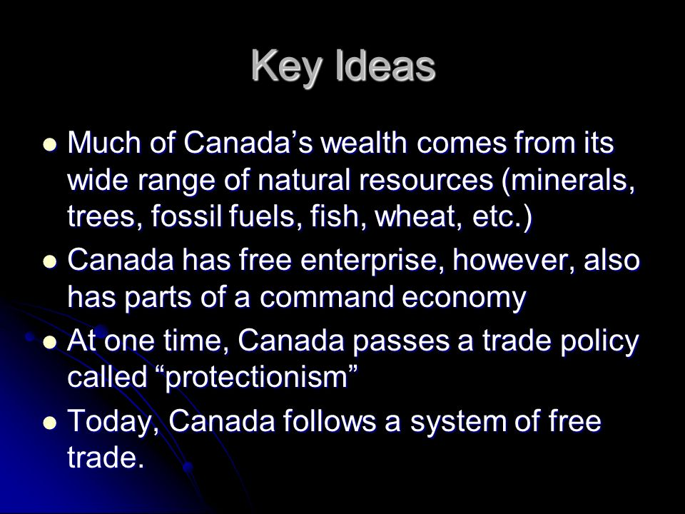 Key Ideas Much of Canada's wealth comes from its wide range of natural resources (minerals, trees, fossil fuels, fish, wheat, etc.)