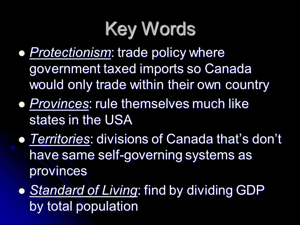 Key Words Protectionism: trade policy where government taxed imports so Canada would only trade within their own country.