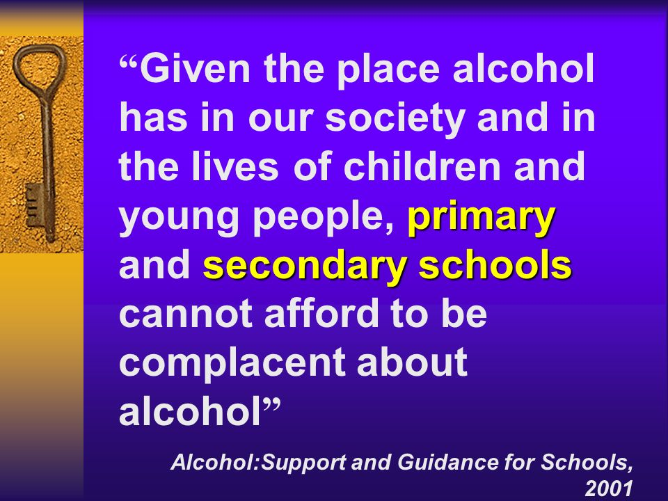 Given the place alcohol has in our society and in the lives of children and young people, primary and secondary schools cannot afford to be complacent about alcohol