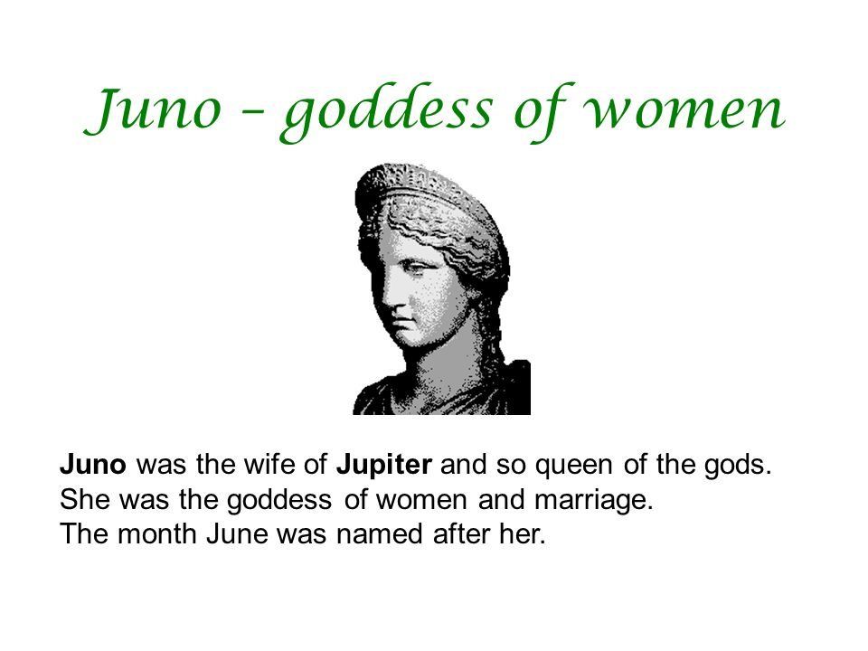 Juno – goddess of women Juno was the wife of Jupiter and so queen of the gods. She was the goddess of women and marriage.