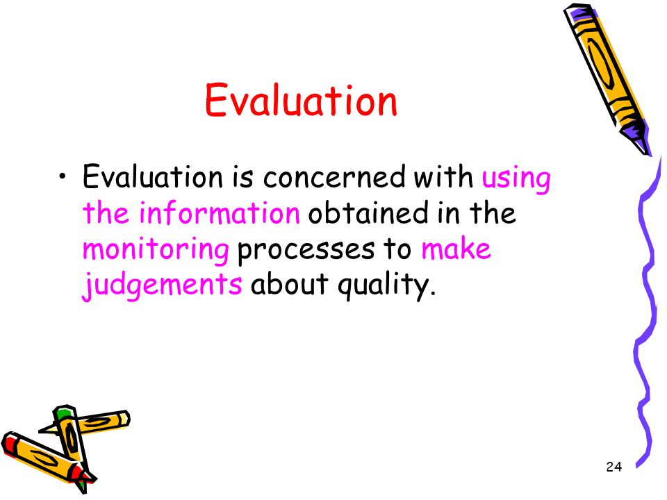 Evaluation Evaluation is concerned with using the information obtained in the monitoring processes to make judgements about quality.