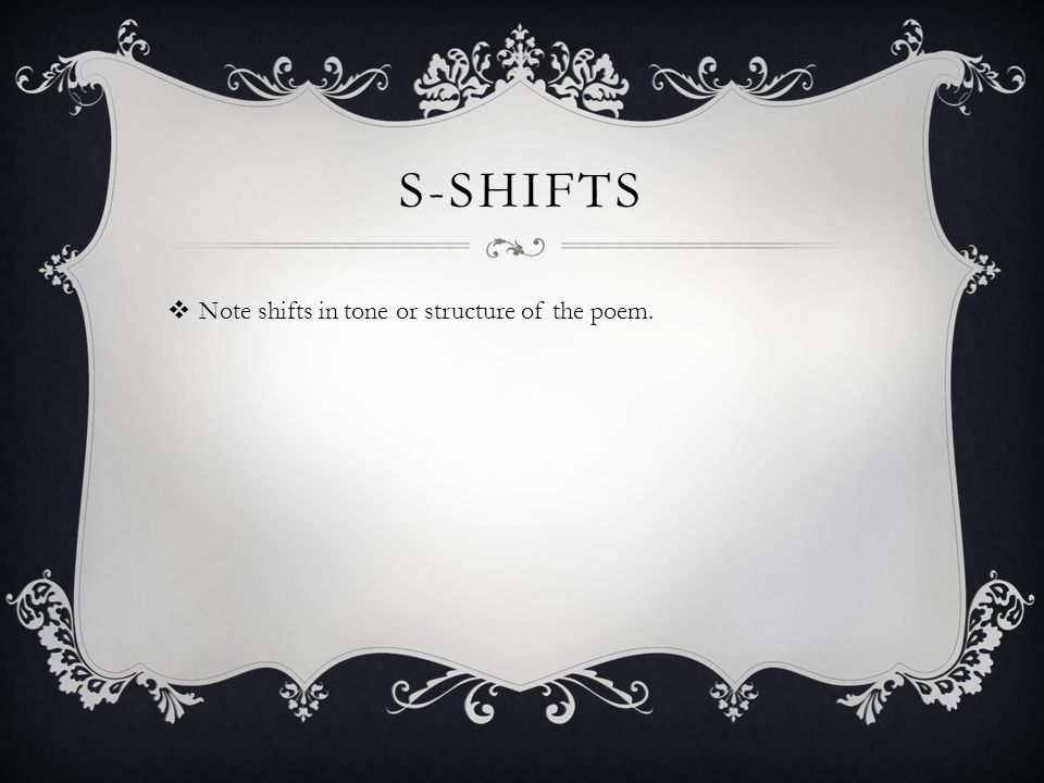 S-shifts Note shifts in tone or structure of the poem.