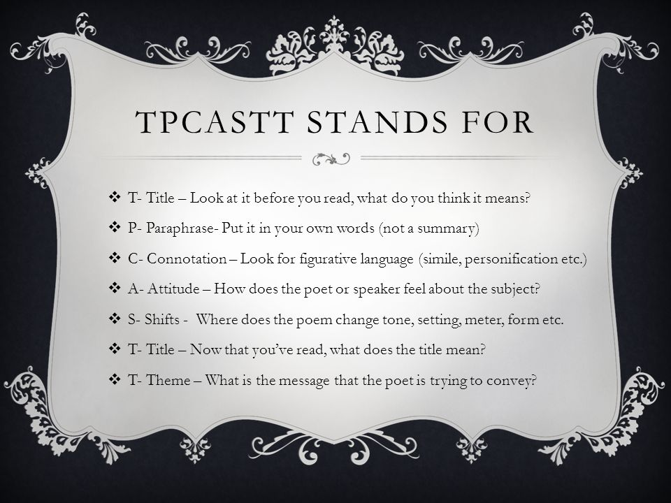 TPCASTT stands for T- Title – Look at it before you read, what do you think it means P- Paraphrase- Put it in your own words (not a summary)