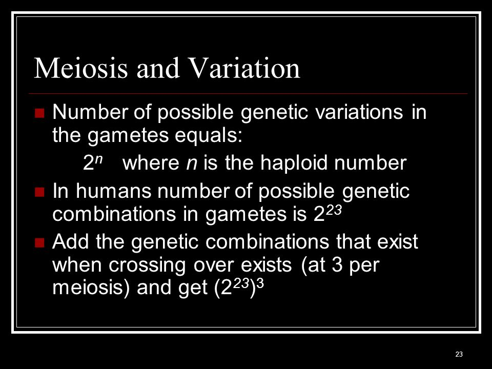 Meiosis and Variation Number of possible genetic variations in the gametes equals: 2n where n is the haploid number.