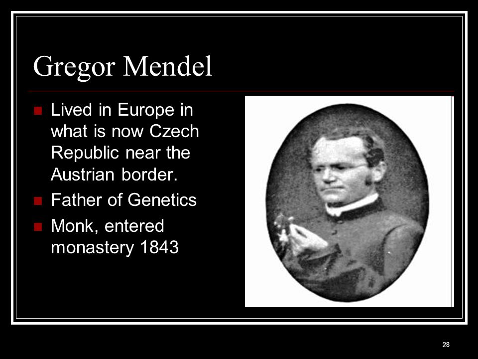 Gregor Mendel Lived in Europe in what is now Czech Republic near the Austrian border. Father of Genetics.