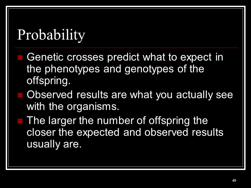 Probability Genetic crosses predict what to expect in the phenotypes and genotypes of the offspring.