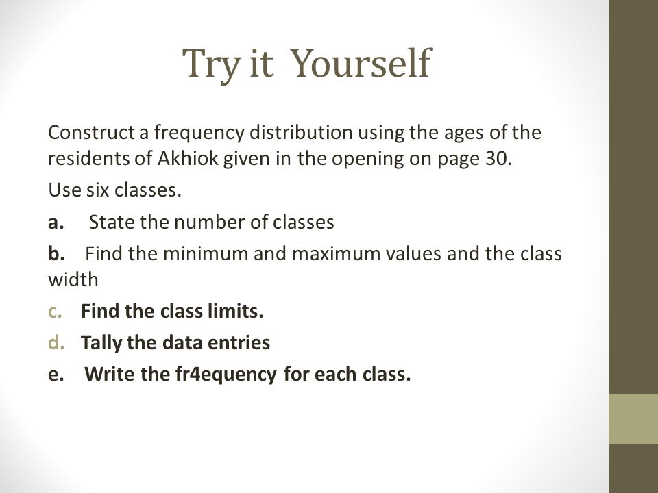 Try it Yourself Construct a frequency distribution using the ages of the residents of Akhiok given in the opening on page 30.