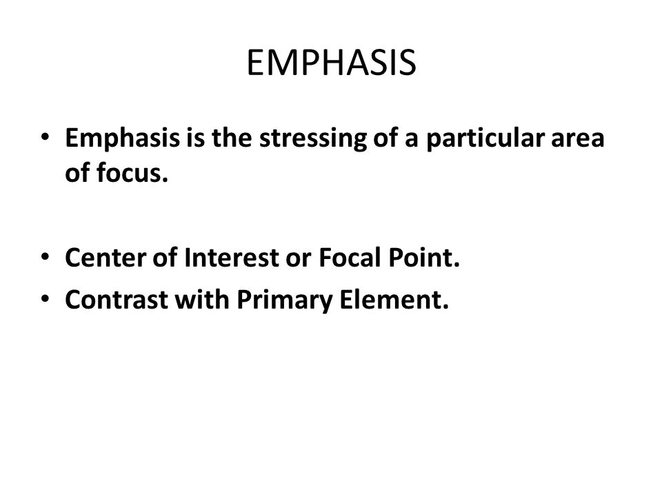 EMPHASIS Emphasis is the stressing of a particular area of focus.