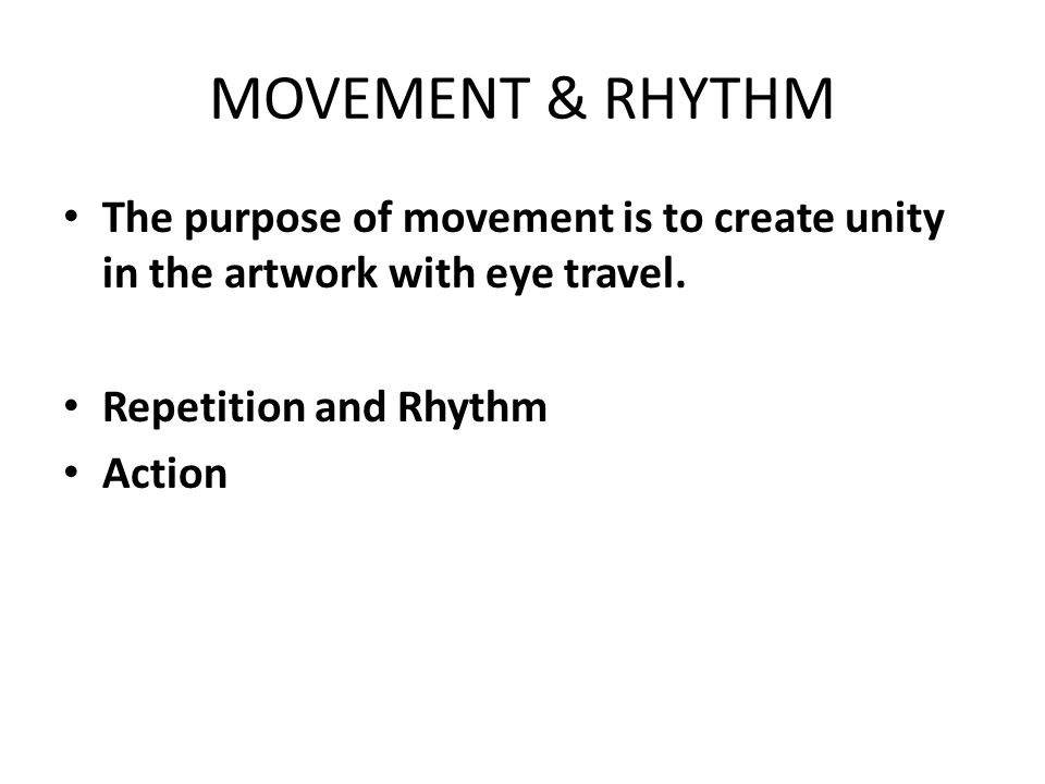 MOVEMENT & RHYTHM The purpose of movement is to create unity in the artwork with eye travel. Repetition and Rhythm.