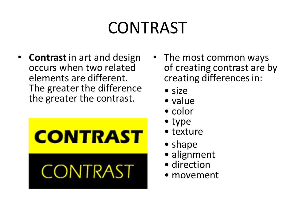 CONTRAST Contrast in art and design occurs when two related elements are different. The greater the difference the greater the contrast.