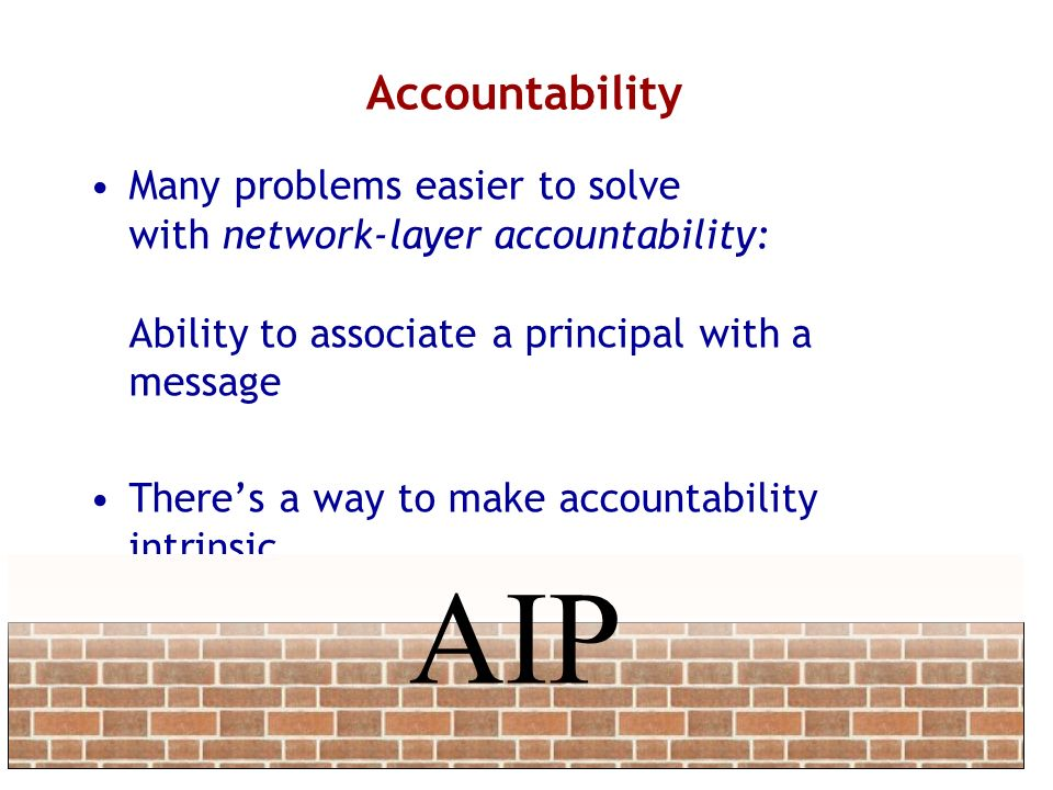 Accountability Many problems easier to solve with network-layer accountability: Ability to associate a principal with a message.