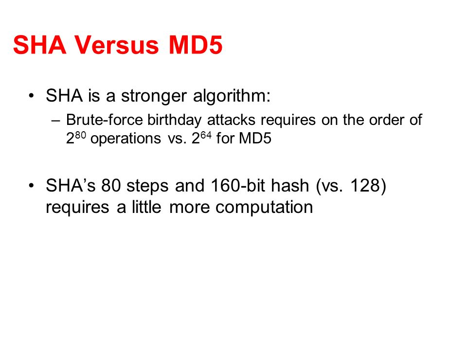 SHA Versus MD5 SHA is a stronger algorithm: