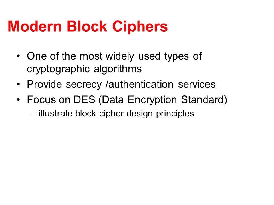 Modern Block Ciphers One of the most widely used types of cryptographic algorithms. Provide secrecy /authentication services.