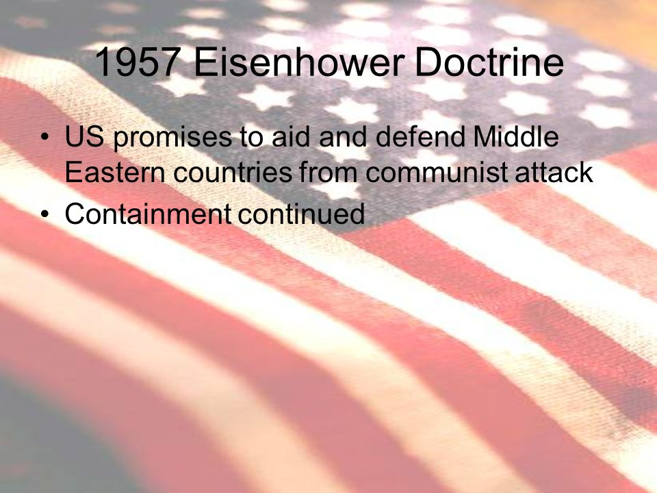 1957 Eisenhower Doctrine US promises to aid and defend Middle Eastern countries from communist attack.