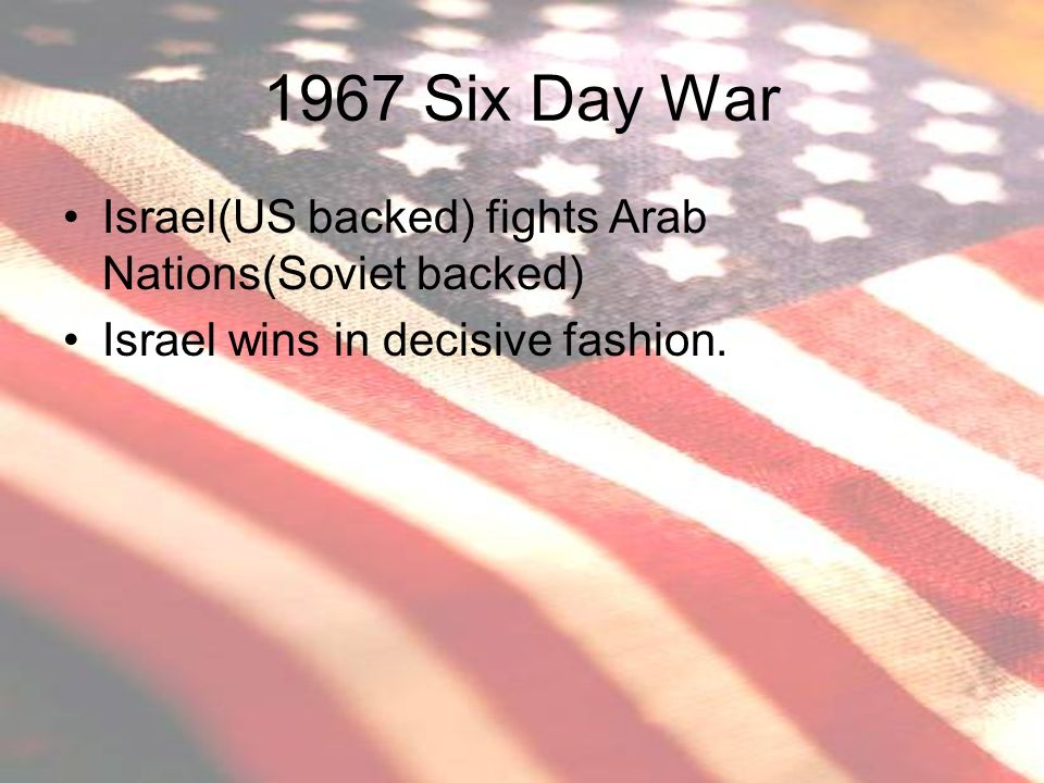 1967 Six Day War Israel(US backed) fights Arab Nations(Soviet backed)