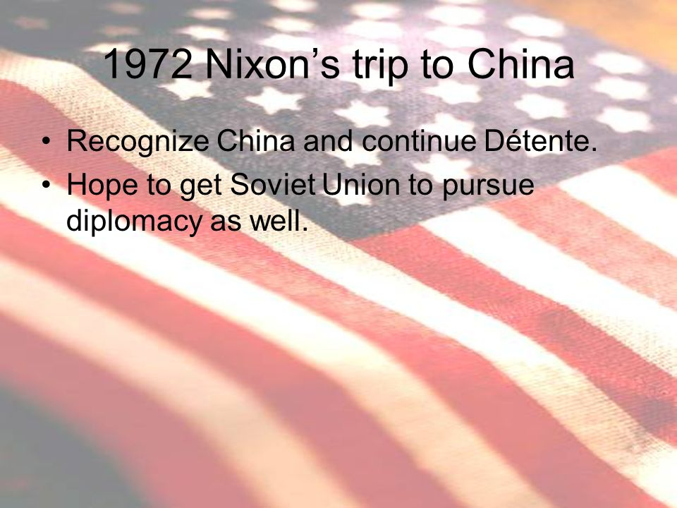 1972 Nixon's trip to China Recognize China and continue Détente.