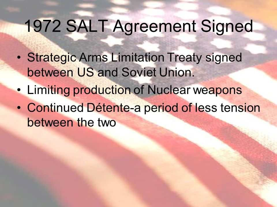 1972 SALT Agreement Signed Strategic Arms Limitation Treaty signed between US and Soviet Union. Limiting production of Nuclear weapons.