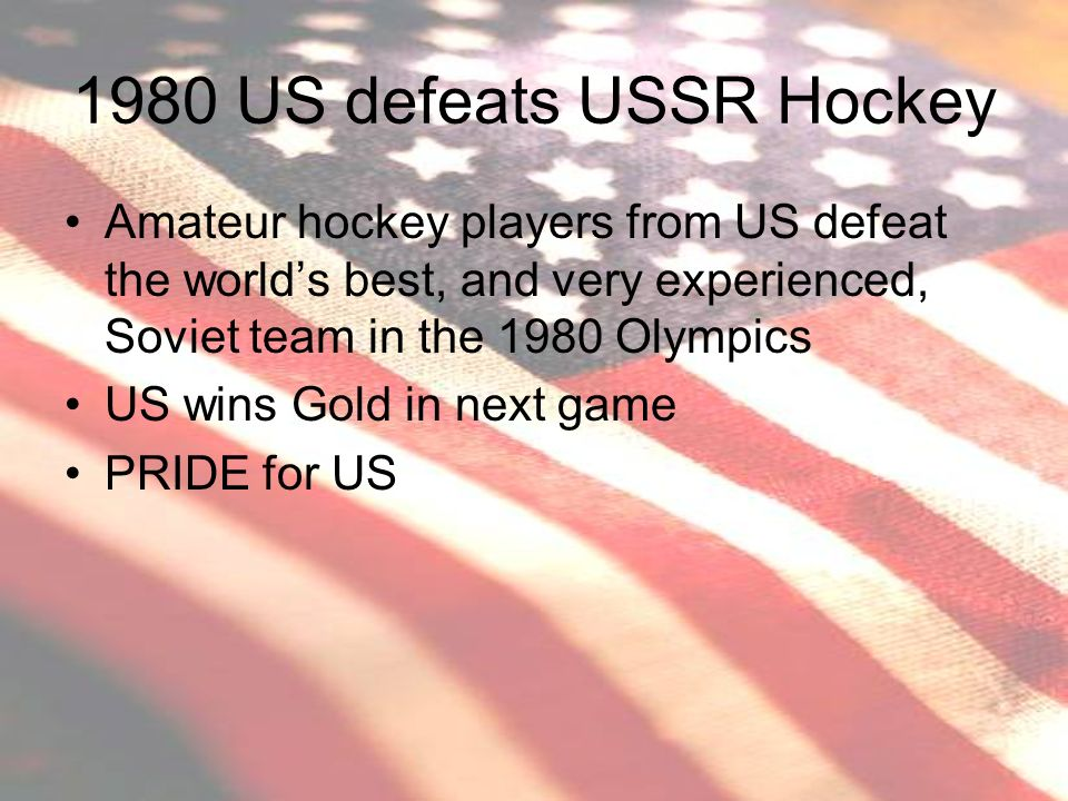 1980 US defeats USSR Hockey Amateur hockey players from US defeat the world's best, and very experienced, Soviet team in the 1980 Olympics.