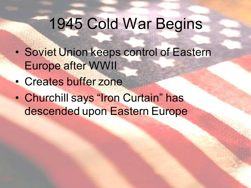 1945 Cold War Begins Soviet Union keeps control of Eastern Europe after WWII. Creates buffer zone.