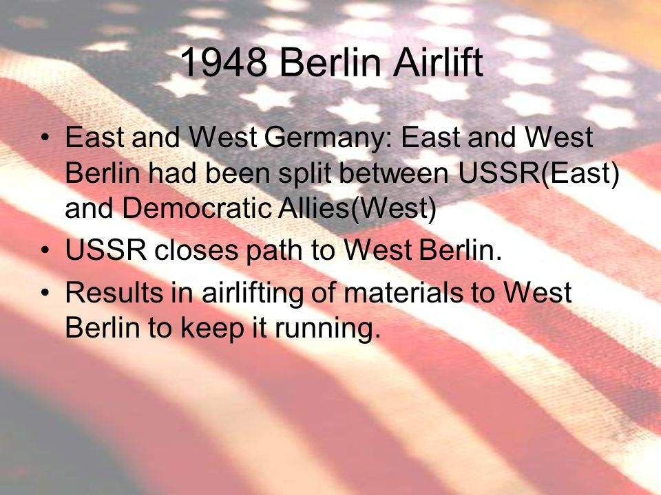 1948 Berlin Airlift East and West Germany: East and West Berlin had been split between USSR(East) and Democratic Allies(West)