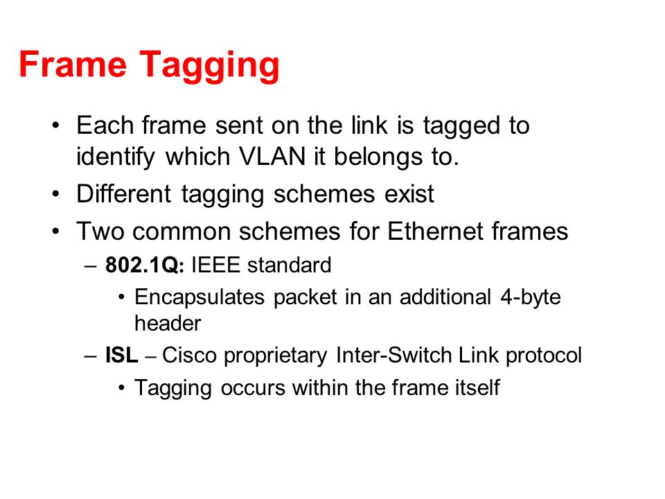 Frame Tagging Each frame sent on the link is tagged to identify which VLAN it belongs to. Different tagging schemes exist.