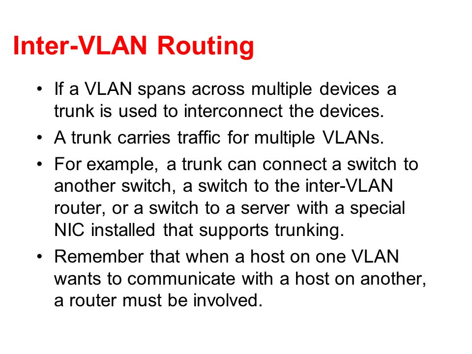 Inter-VLAN Routing If a VLAN spans across multiple devices a trunk is used to interconnect the devices.