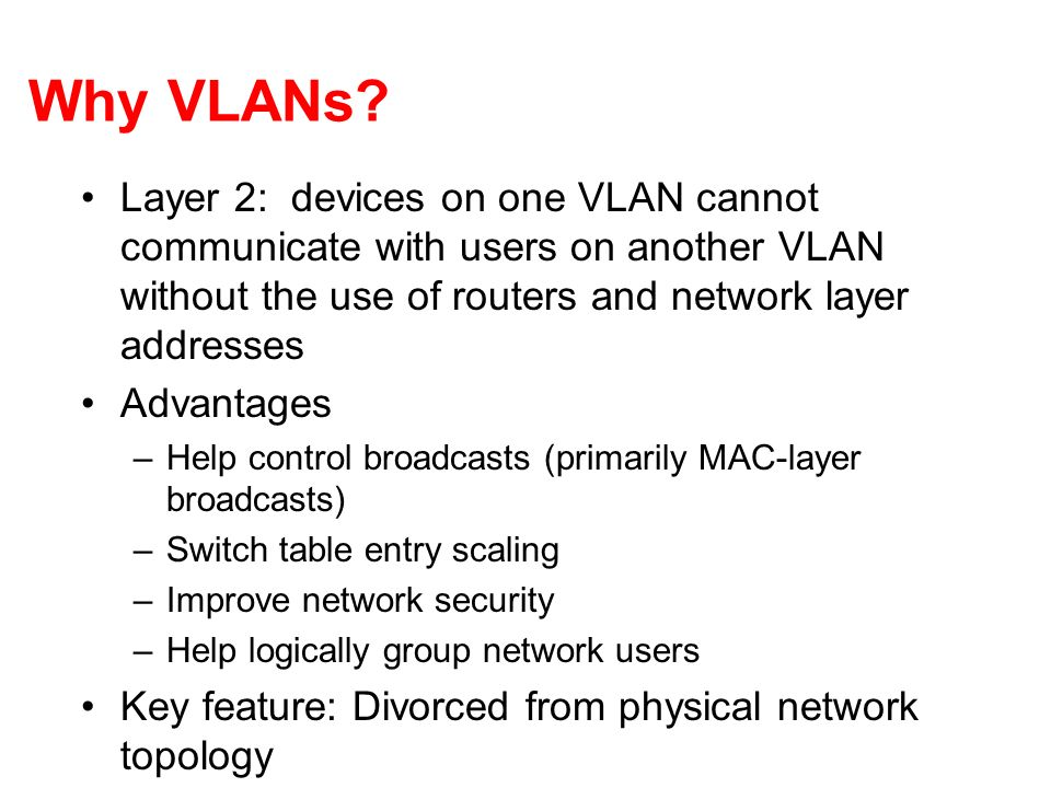 Why VLANs Layer 2: devices on one VLAN cannot communicate with users on another VLAN without the use of routers and network layer addresses.