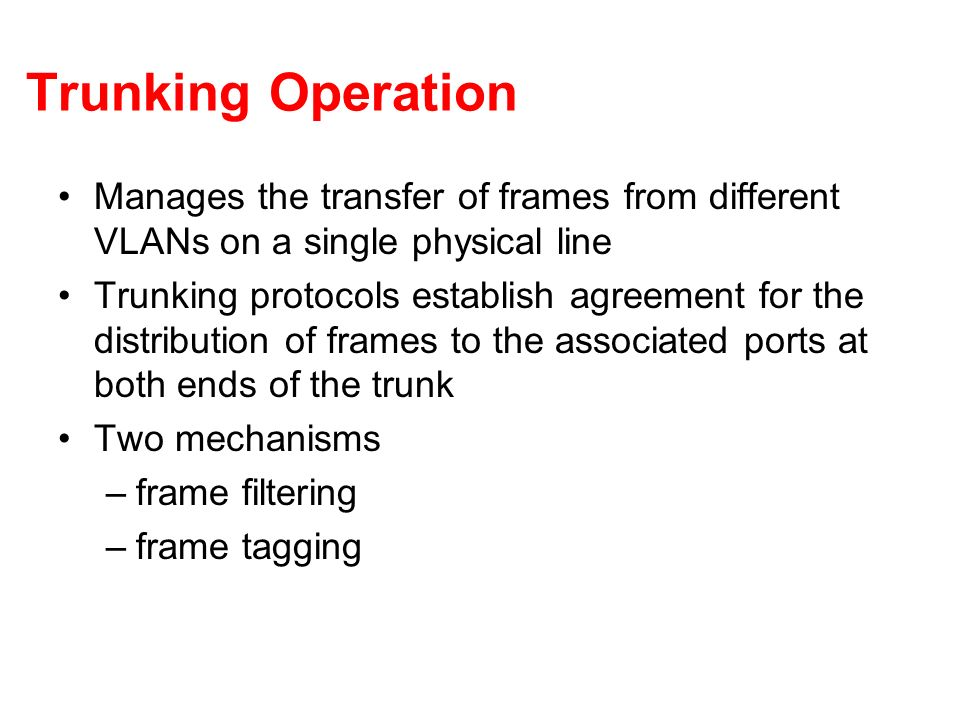 Trunking Operation Manages the transfer of frames from different VLANs on a single physical line.