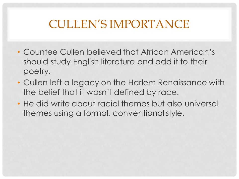 Cullen's Importance Countee Cullen believed that African American's should study English literature and add it to their poetry.