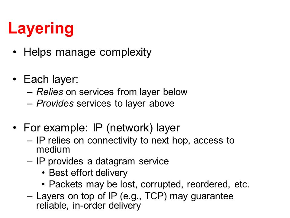 Layering Helps manage complexity Each layer: