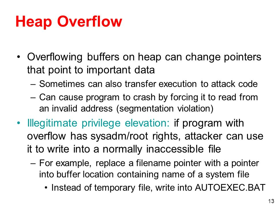 Heap Overflow Overflowing buffers on heap can change pointers that point to important data. Sometimes can also transfer execution to attack code.