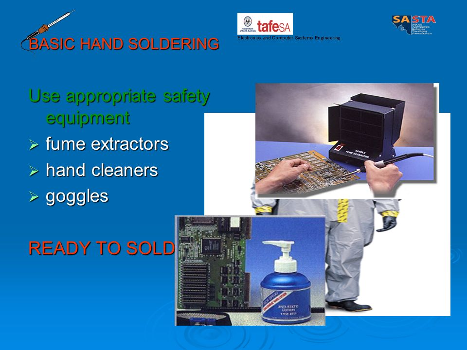 Use appropriate safety equipment fume extractors hand cleaners goggles