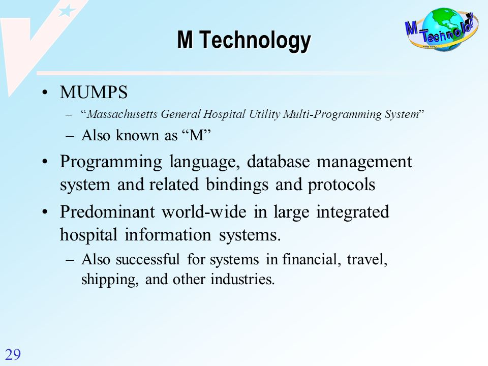 M Technology MUMPS. Massachusetts General Hospital Utility Multi-Programming System Also known as M