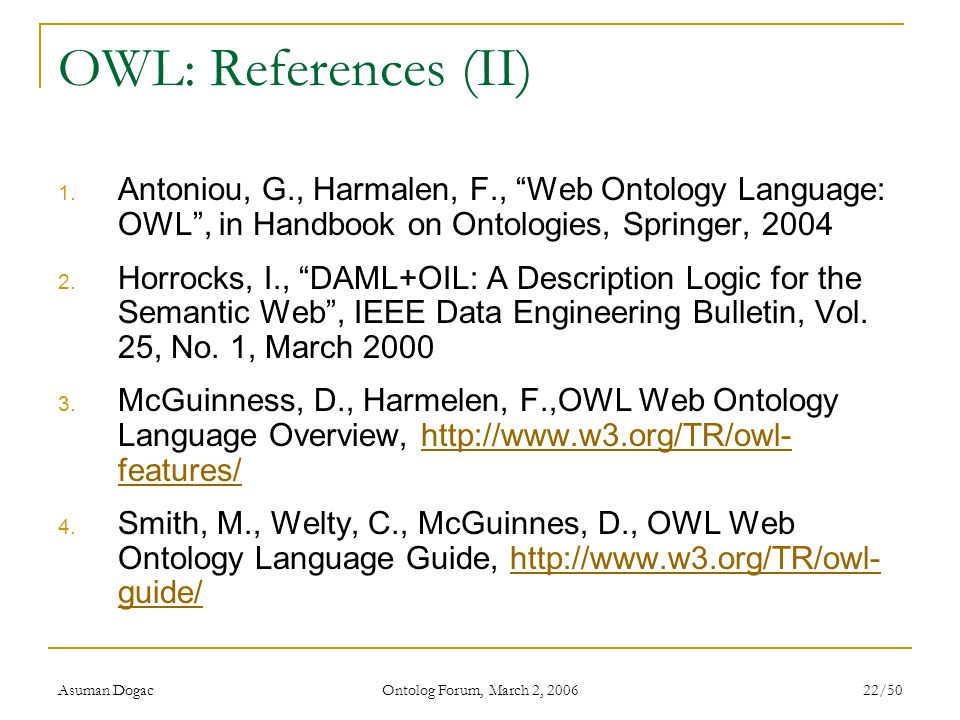 OWL: References (II) Antoniou, G., Harmalen, F., Web Ontology Language: OWL , in Handbook on Ontologies, Springer,