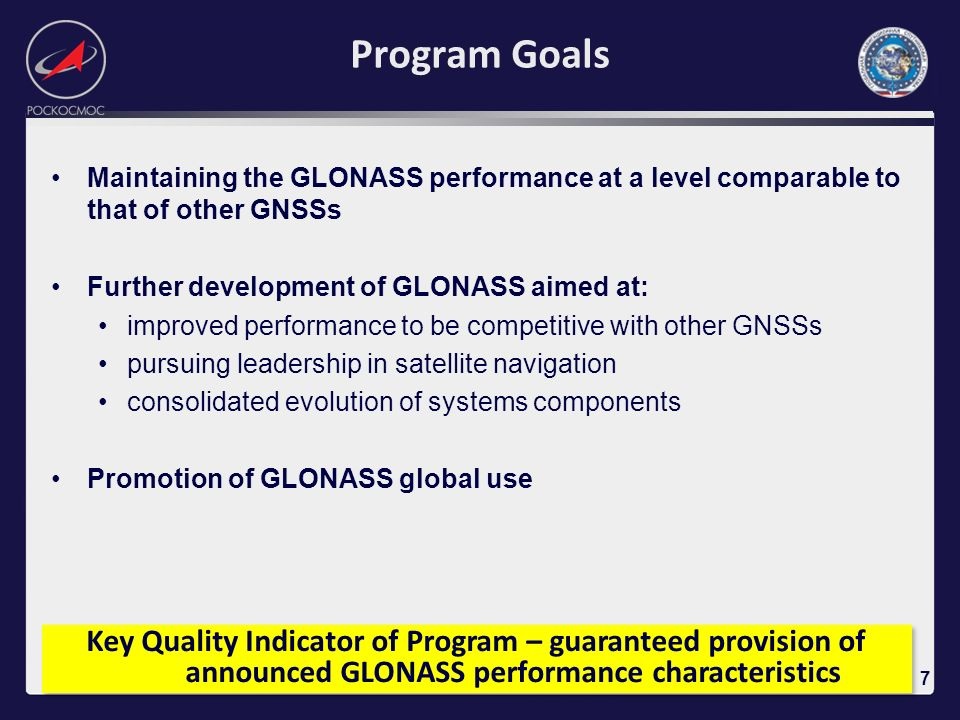 Program Goals Maintaining the GLONASS performance at a level comparable to that of other GNSSs. Further development of GLONASS aimed at: