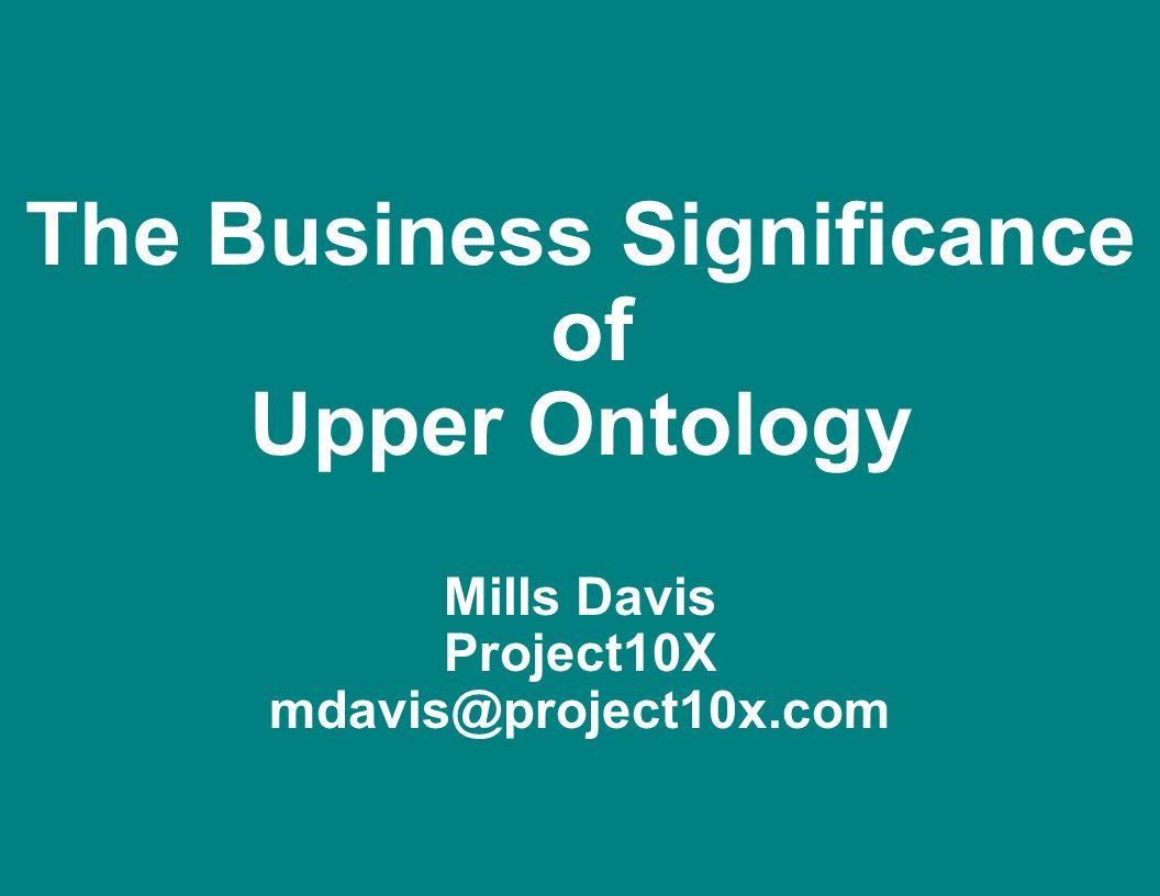 The Business Significance of Upper Ontology Mills Davis Project10X mdavis@project10x.com