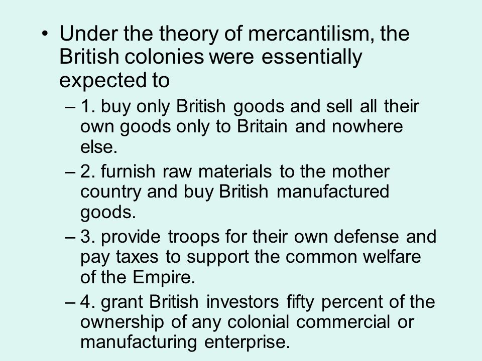 a history of mercantilism system in the british colonies Mercantilism in the colonies obviously worked better than in britain for these specific reasons americans reaped direct benefits from the mercantile system, the average american was better off economically than the average mercantilism has strong historical roots in british government.