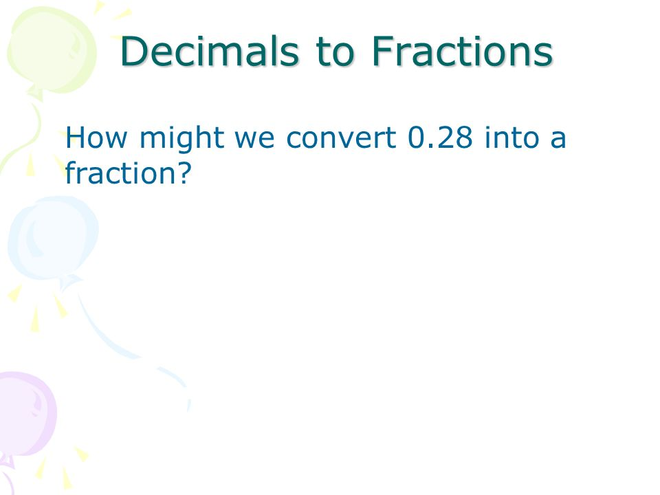 Decimals to Fractions How might we convert 0.28 into a fraction