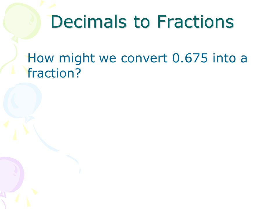 Decimals to Fractions How might we convert into a fraction