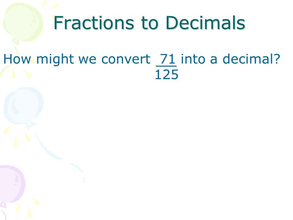Fractions to Decimals How might we convert 71 into a decimal 125