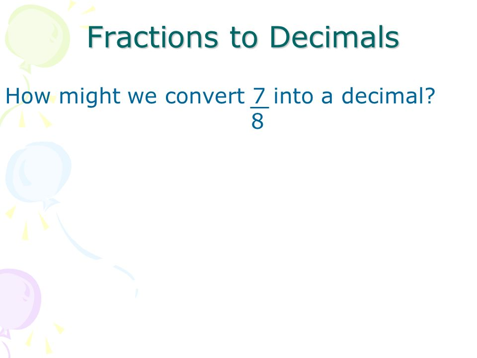 Fractions to Decimals How might we convert 7 into a decimal 8