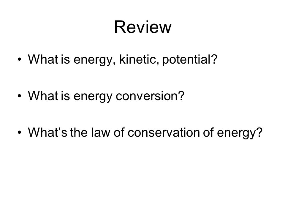 Review What is energy, kinetic, potential What is energy conversion
